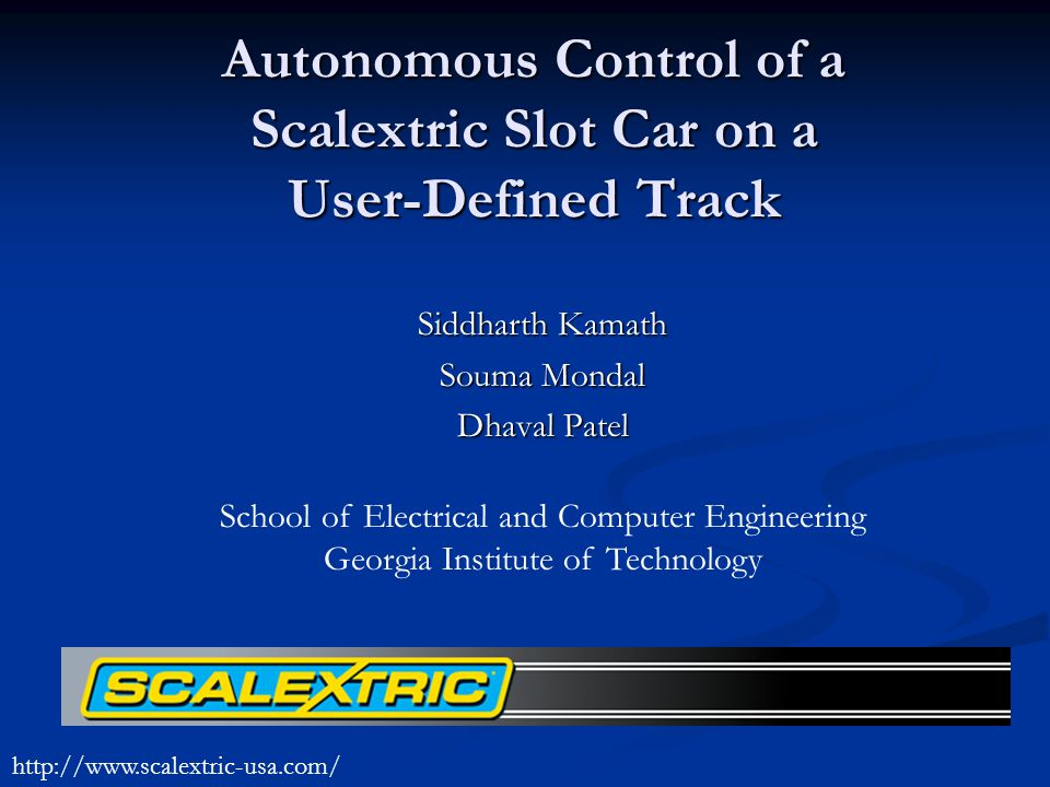 Autonomous Control of a Scalextric Slot Car on a User-Defined Track Siddharth Kamath Souma Mondal Dhaval Patel School of Electrical and Computer Engineering Georgia Institute of Technology http://www.scalextric-usa.com/