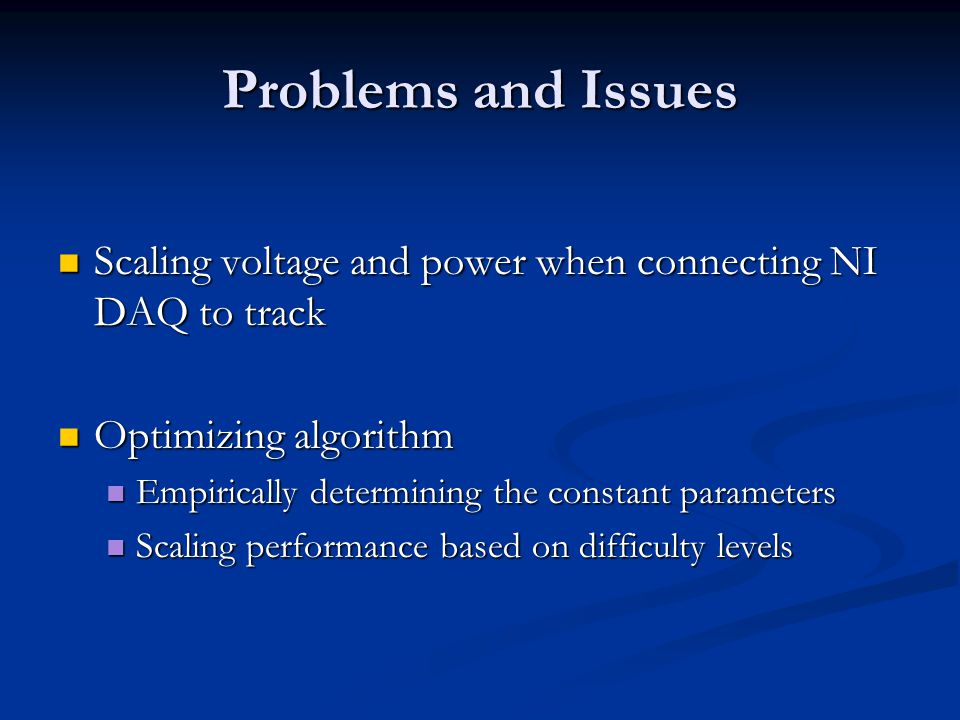 Problems and Issues Scaling voltage and power when connecting NI DAQ to track Scaling voltage and power when connecting NI DAQ to track Optimizing algorithm Optimizing algorithm Empirically determining the constant parameters Empirically determining the constant parameters Scaling performance based on difficulty levels Scaling performance based on difficulty levels