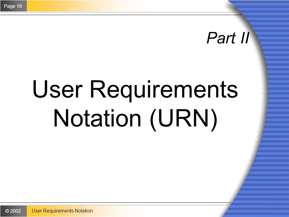 © 2002 Page 16 User Requirements Notation Part II User Requirements Notation (URN)