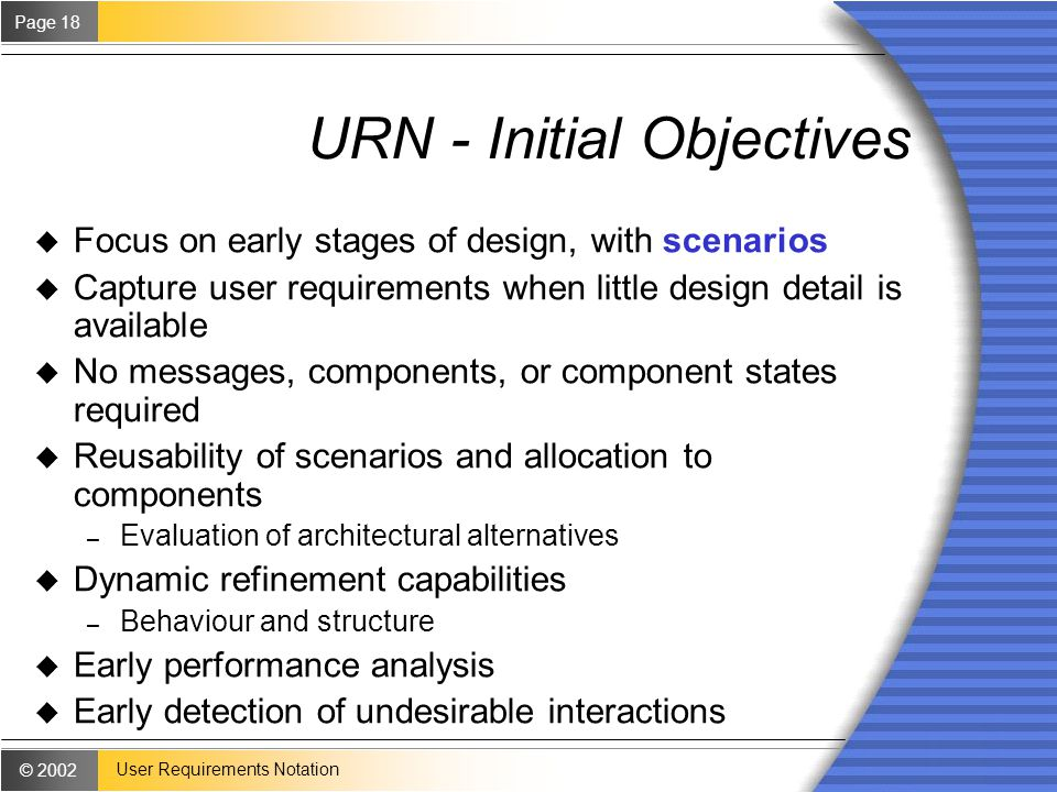 © 2002 Page 18 User Requirements Notation URN - Initial Objectives u Focus on early stages of design, with scenarios u Capture user requirements when little design detail is available u No messages, components, or component states required u Reusability of scenarios and allocation to components – Evaluation of architectural alternatives u Dynamic refinement capabilities – Behaviour and structure u Early performance analysis u Early detection of undesirable interactions