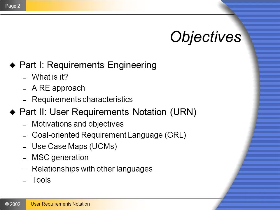 © 2002 Page 2 User Requirements Notation Objectives u Part I: Requirements Engineering – What is it.