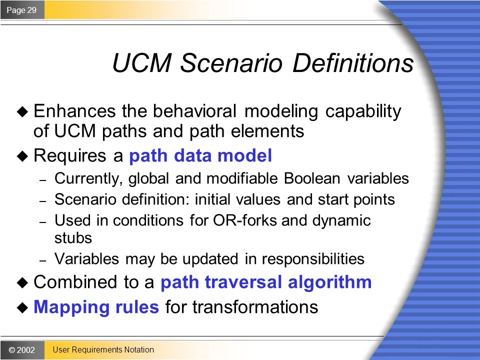 © 2002 Page 29 User Requirements Notation UCM Scenario Definitions u Enhances the behavioral modeling capability of UCM paths and path elements u Requires a path data model – Currently, global and modifiable Boolean variables – Scenario definition: initial values and start points – Used in conditions for OR-forks and dynamic stubs – Variables may be updated in responsibilities u Combined to a path traversal algorithm u Mapping rules for transformations