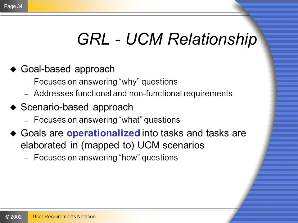 © 2002 Page 34 User Requirements Notation GRL - UCM Relationship u Goal-based approach – Focuses on answering why questions – Addresses functional and non-functional requirements u Scenario-based approach – Focuses on answering what questions u Goals are operationalized into tasks and tasks are elaborated in (mapped to) UCM scenarios – Focuses on answering how questions