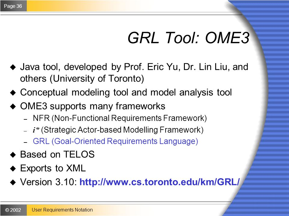 © 2002 Page 36 User Requirements Notation GRL Tool: OME3 u Java tool, developed by Prof.
