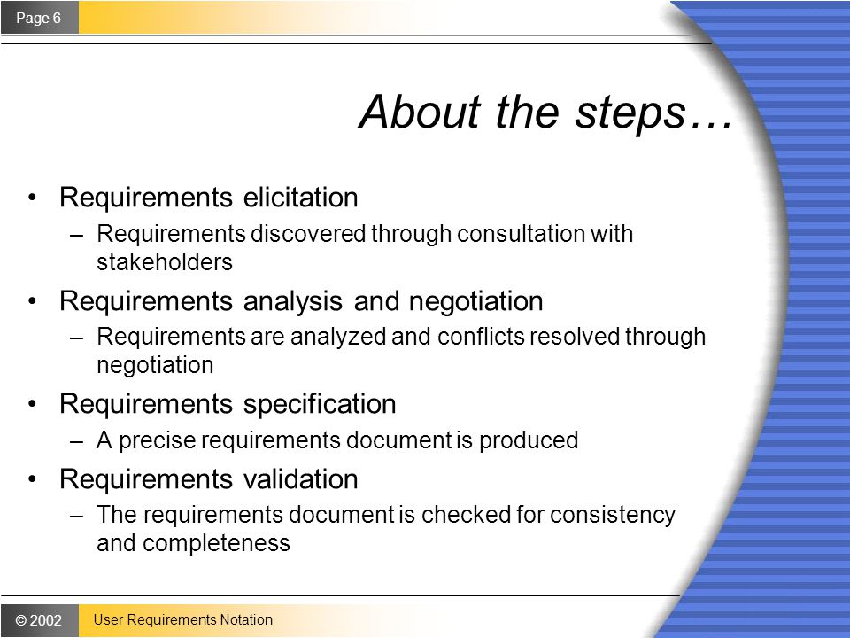 © 2002 Page 6 User Requirements Notation About the steps… Requirements elicitation –Requirements discovered through consultation with stakeholders Requirements analysis and negotiation –Requirements are analyzed and conflicts resolved through negotiation Requirements specification –A precise requirements document is produced Requirements validation –The requirements document is checked for consistency and completeness