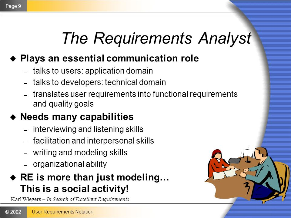© 2002 Page 9 User Requirements Notation The Requirements Analyst u Plays an essential communication role – talks to users: application domain – talks to developers: technical domain – translates user requirements into functional requirements and quality goals u Needs many capabilities – interviewing and listening skills – facilitation and interpersonal skills – writing and modeling skills – organizational ability u RE is more than just modeling… This is a social activity.