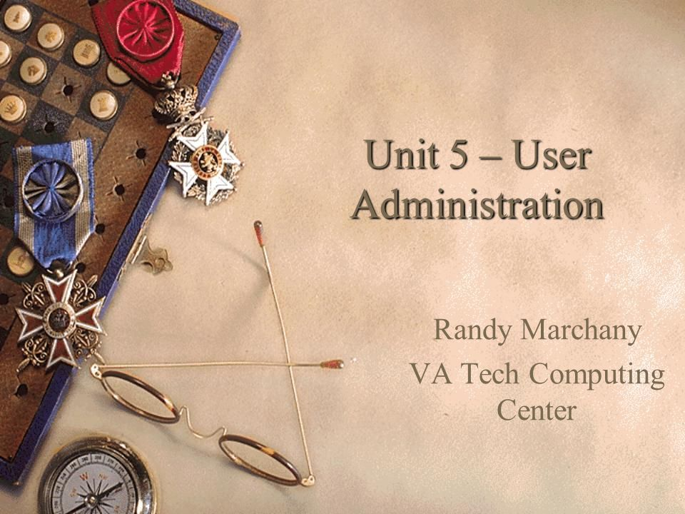 Unit 5 – User Administration Randy Marchany VA Tech Computing Center
