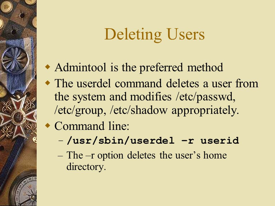 Deleting Users  Admintool is the preferred method  The userdel command deletes a user from the system and modifies /etc/passwd, /etc/group, /etc/shadow appropriately.