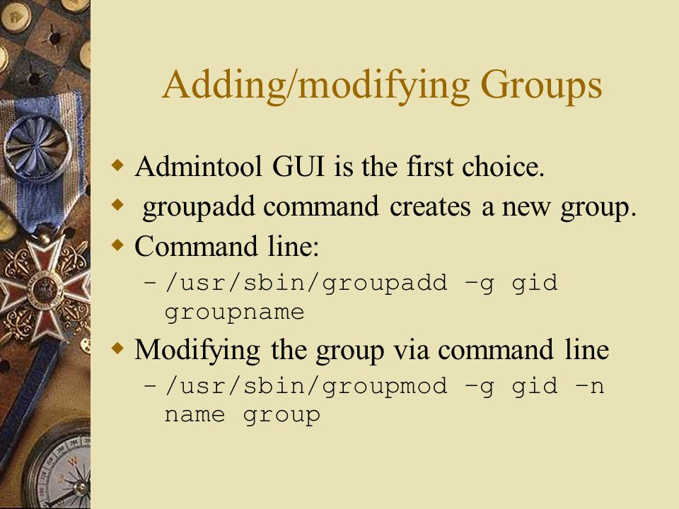 Adding/modifying Groups  Admintool GUI is the first choice.