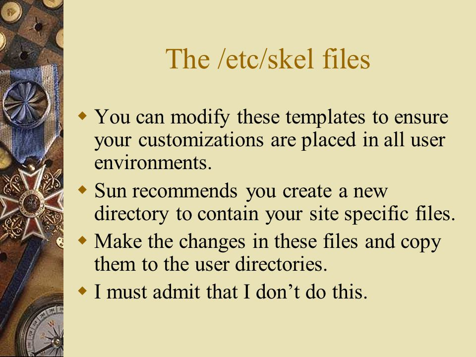 The /etc/skel files  You can modify these templates to ensure your customizations are placed in all user environments.