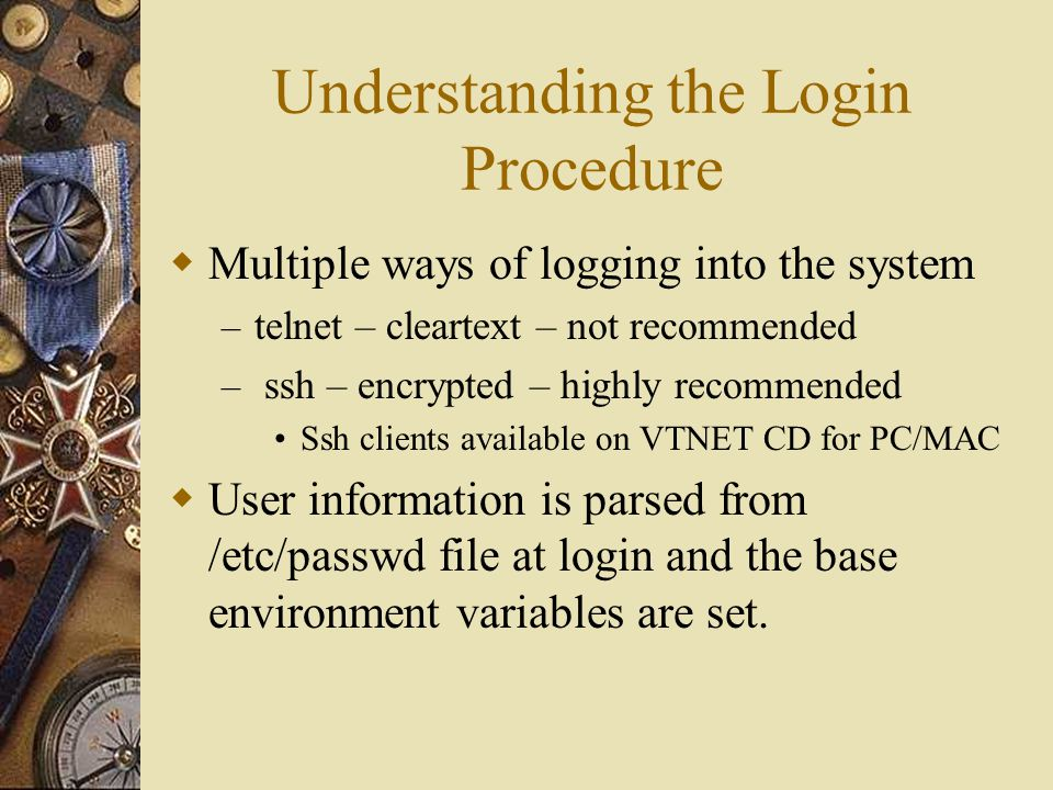 Understanding the Login Procedure  Multiple ways of logging into the system – telnet – cleartext – not recommended – ssh – encrypted – highly recommended Ssh clients available on VTNET CD for PC/MAC  User information is parsed from /etc/passwd file at login and the base environment variables are set.