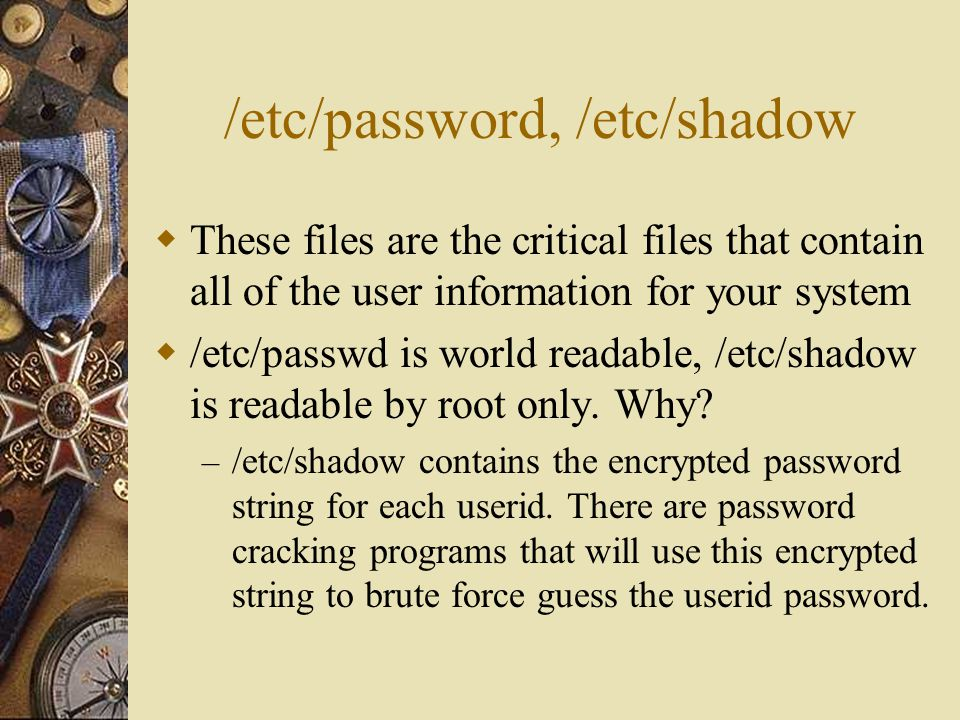 /etc/passwd Format  7 fields  Userid:Password string:UID:GID:Name field:home directory location:default shell  Userid – the login id of the user account  Password string – a marker X, in older Unix systems this is where the encrypted password string would have been stored.