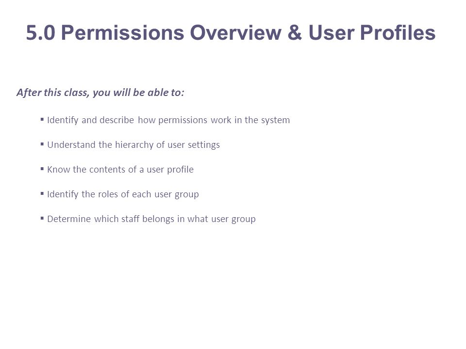 After this class, you will be able to:  Identify and describe how permissions work in the system  Understand the hierarchy of user settings  Know the contents of a user profile  Identify the roles of each user group  Determine which staff belongs in what user group 5.0 Permissions Overview & User Profiles
