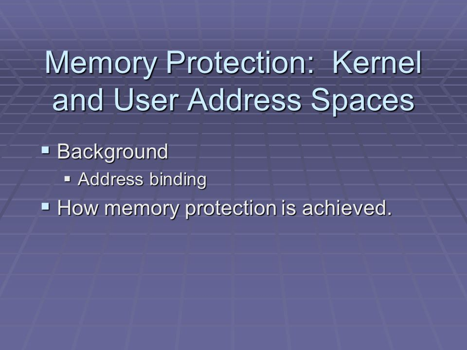 Memory Protection: Kernel and User Address Spaces  Background  Address binding  How memory protection is achieved.