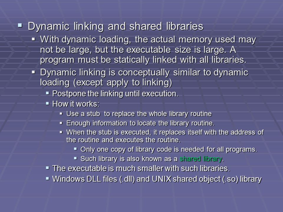  Dynamic linking and shared libraries  With dynamic loading, the actual memory used may not be large, but the executable size is large.