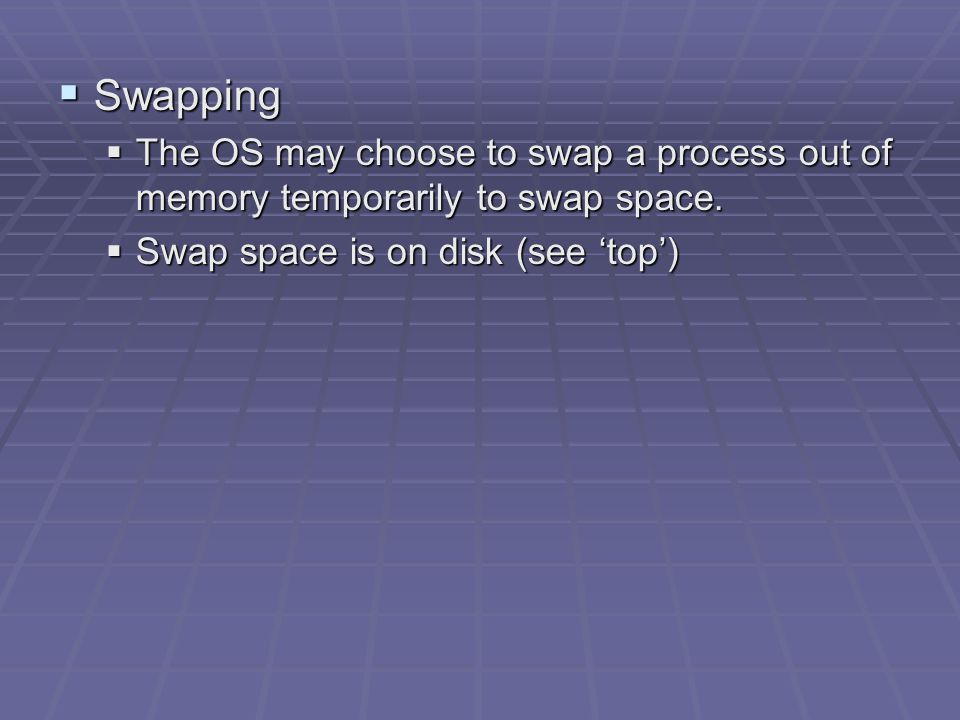  Swapping  The OS may choose to swap a process out of memory temporarily to swap space.