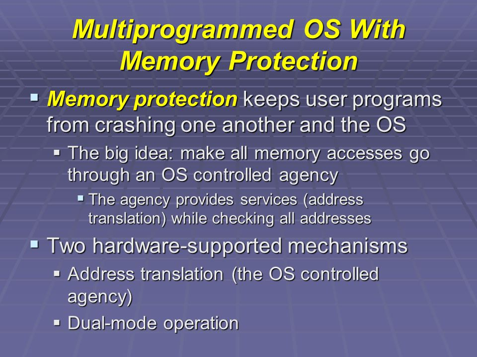 Multiprogrammed OS With Memory Protection  Memory protection keeps user programs from crashing one another and the OS  The big idea: make all memory accesses go through an OS controlled agency  The agency provides services (address translation) while checking all addresses  Two hardware-supported mechanisms  Address translation (the OS controlled agency)  Dual-mode operation