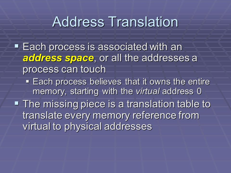 Address Translation  Each process is associated with an address space, or all the addresses a process can touch  Each process believes that it owns the entire memory, starting with the virtual address 0  The missing piece is a translation table to translate every memory reference from virtual to physical addresses