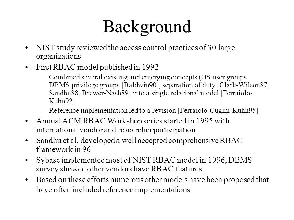 Background NIST study reviewed the access control practices of 30 large organizations First RBAC model published in 1992 –Combined several existing an
