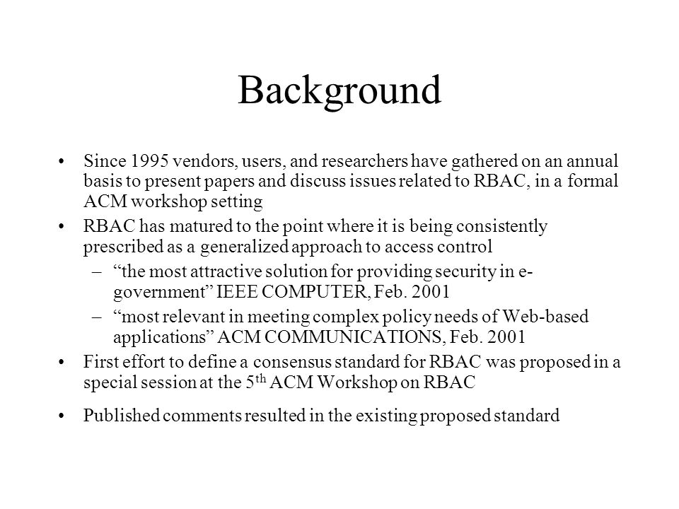Background Since 1995 vendors, users, and researchers have gathered on an annual basis to present papers and discuss issues related to RBAC, in a form