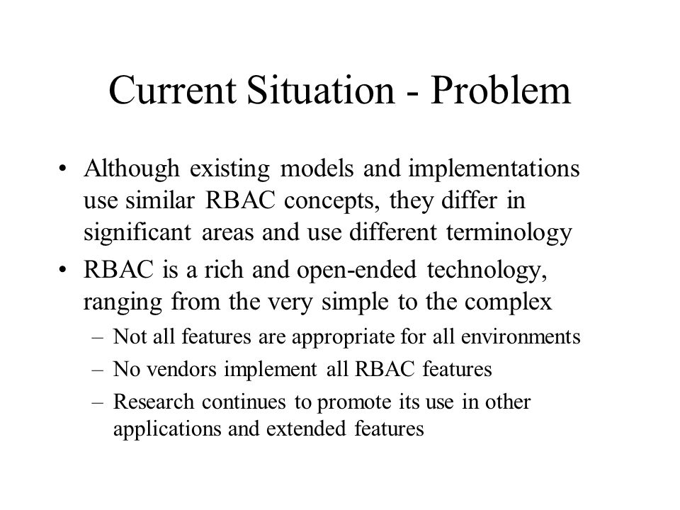 Current Situation - Problem Although existing models and implementations use similar RBAC concepts, they differ in significant areas and use different