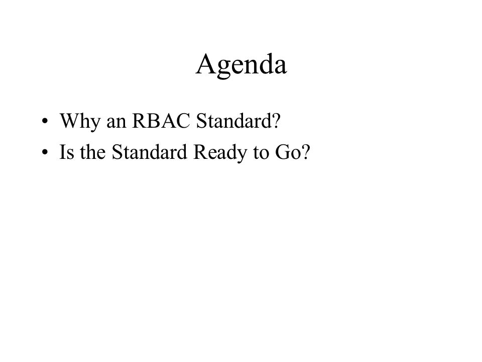 Agenda Why an RBAC Standard? Is the Standard Ready to Go?