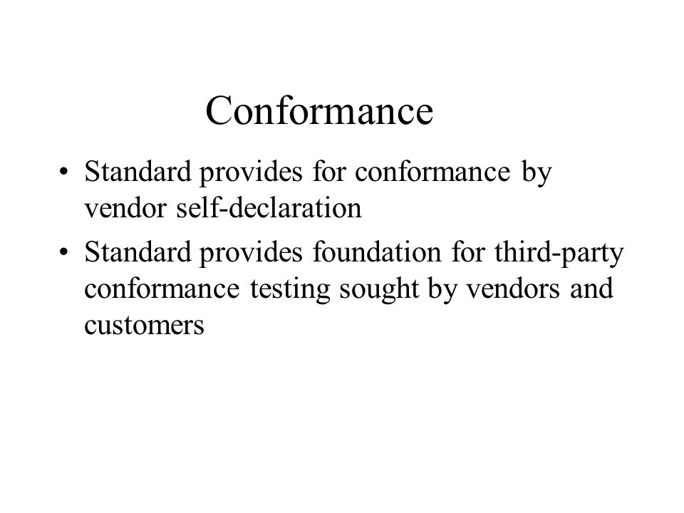 Conformance Standard provides for conformance by vendor self-declaration Standard provides foundation for third-party conformance testing sought by ve