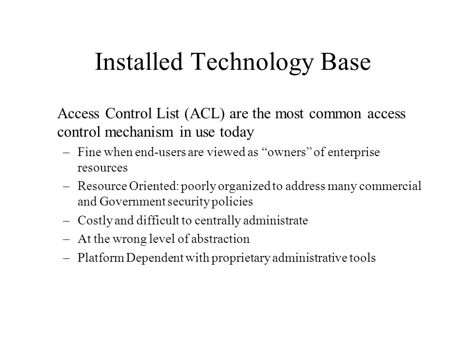 """Installed Technology Base Access Control List (ACL) are the most common access control mechanism in use today –Fine when end-users are viewed as """"owne"""