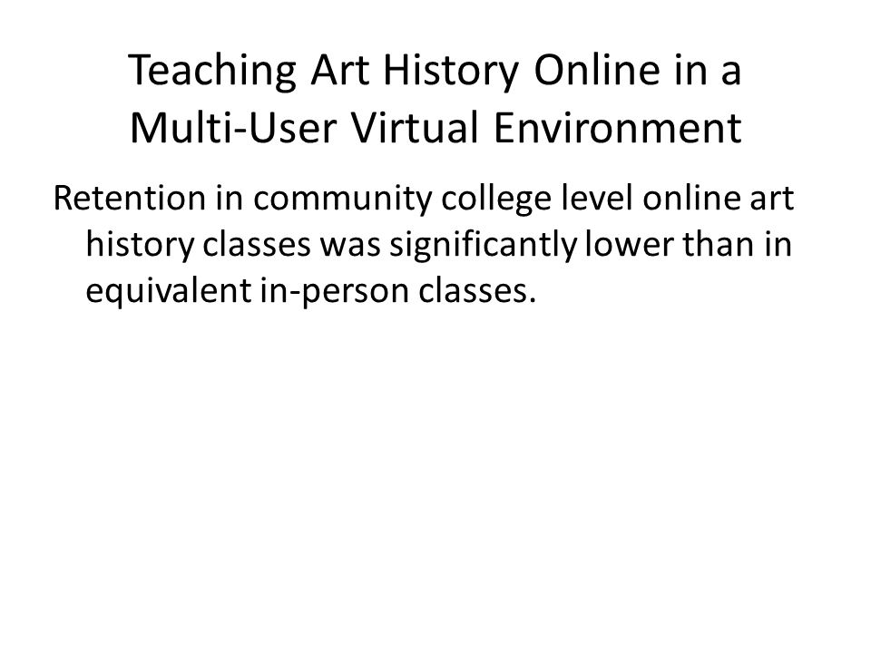 Teaching Art History Online in a Multi-User Virtual Environment Retention in community college level online art history classes was significantly lower than in equivalent in-person classes.