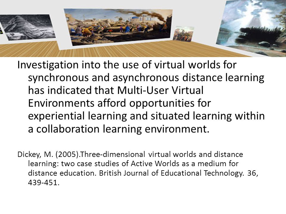 Investigation into the use of virtual worlds for synchronous and asynchronous distance learning has indicated that Multi-User Virtual Environments afford opportunities for experiential learning and situated learning within a collaboration learning environment.
