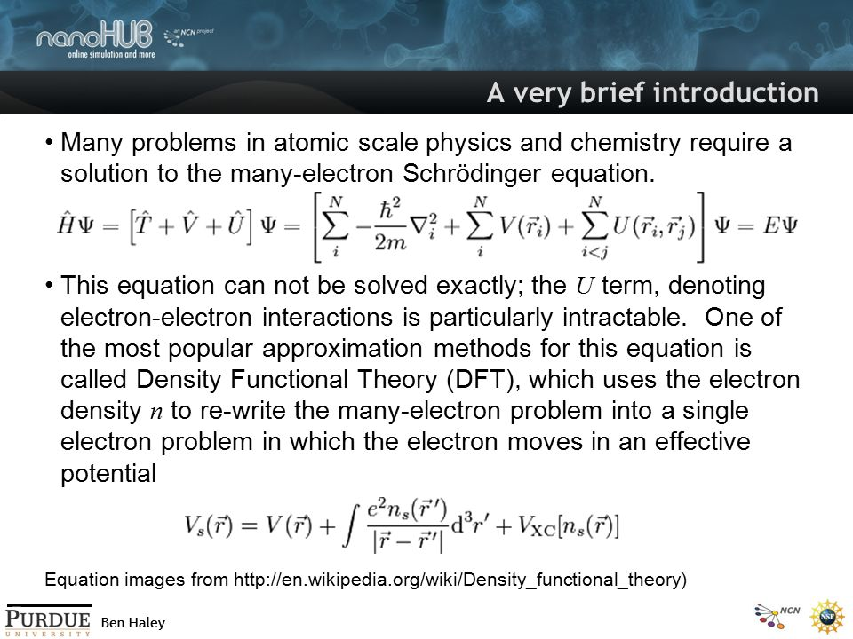 Ben Haley A very brief introduction II The effective potential V s is a function of the electron density The exchange-correlation energy V xc, which describes the many- electron interactions, is a functional of n.