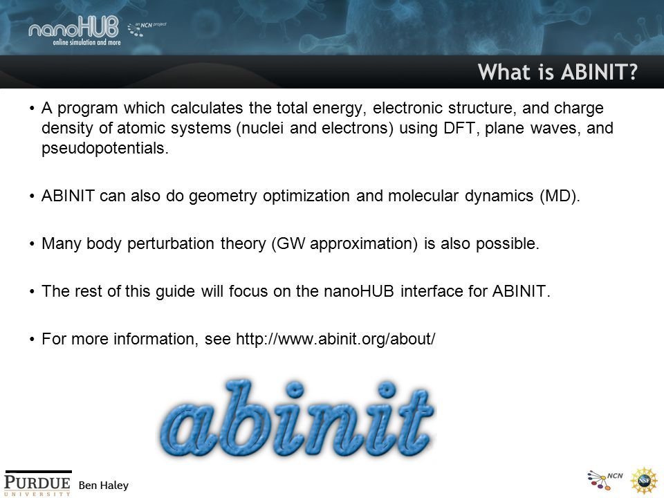 Ben Haley What is ABINIT? A program which calculates the total energy, electronic structure, and charge density of atomic systems (nuclei and electron
