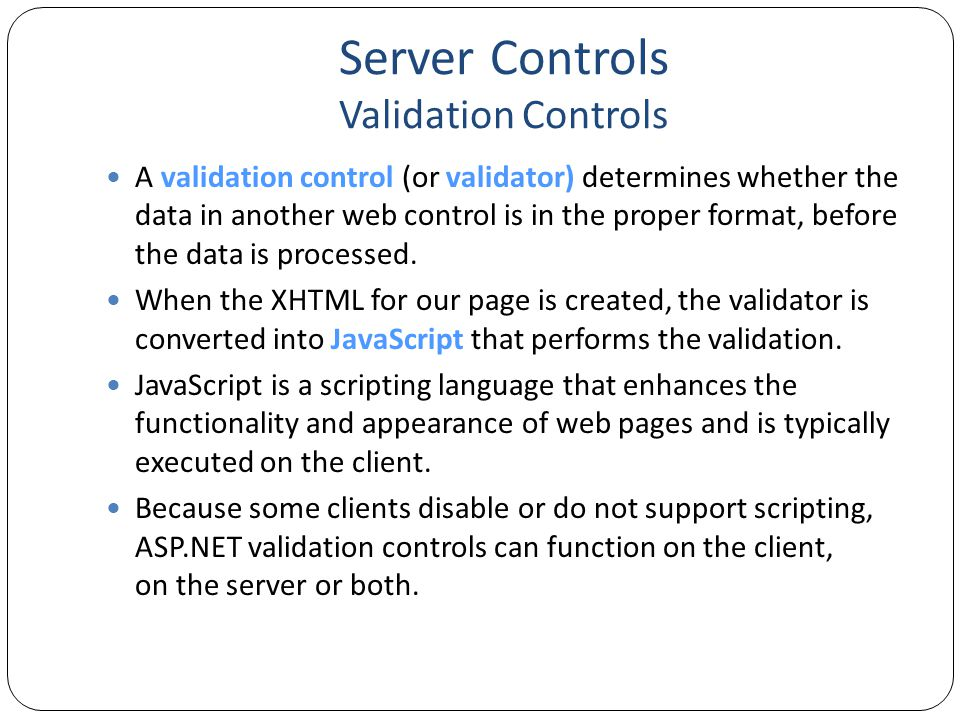 Server Controls Validation Controls Rich, declarative validation Validation declared separately from input control Extensible validation framework Supports validation on client and server Server-side validation is always done Prevents users from spoofing Web Forms