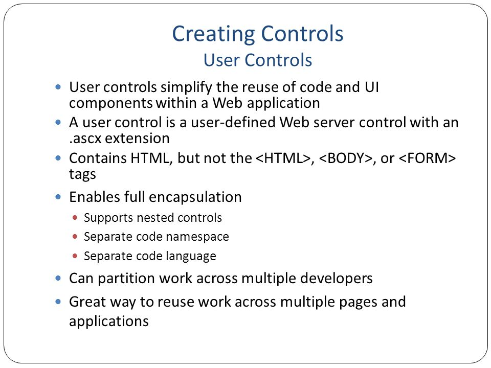 Creating Controls User Controls User controls simplify the reuse of code and UI components within a Web application A user control is a user-defined Web server control with an.ascx extension Contains HTML, but not the,, or tags Enables full encapsulation Supports nested controls Separate code namespace Separate code language Can partition work across multiple developers Great way to reuse work across multiple pages and applications