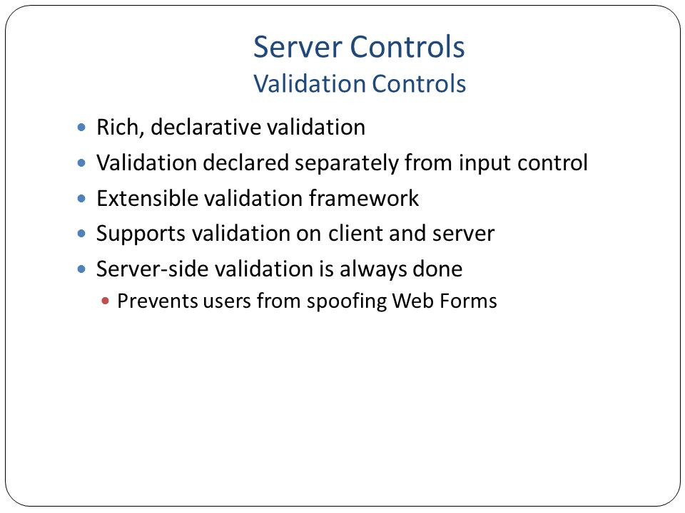 Server Controls Validation Controls Rich, declarative validation Validation declared separately from input control Extensible validation framework Sup