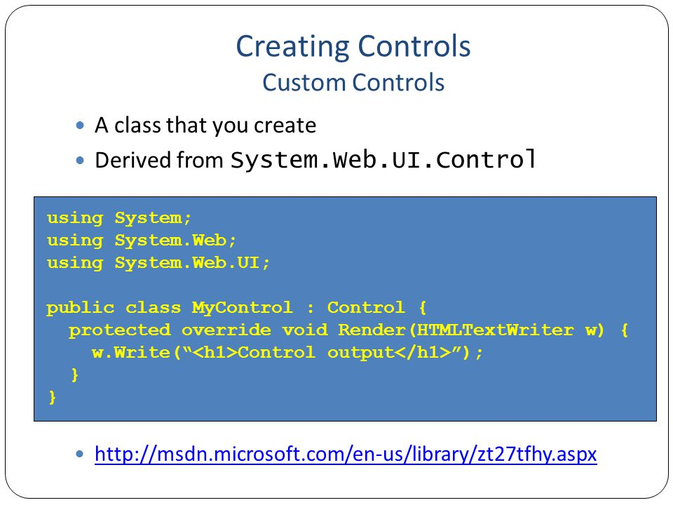 Creating Controls Custom Controls A class that you create Derived from System.Web.UI.Control http://msdn.microsoft.com/en-us/library/zt27tfhy.aspx using System; using System.Web; using System.Web.UI; public class MyControl : Control { protected override void Render(HTMLTextWriter w) { w.Write( Control output ); }
