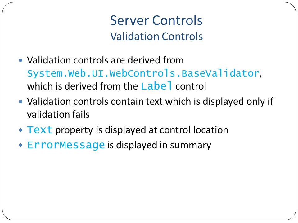 Server Controls Validation Controls Validation controls are derived from System.Web.UI.WebControls.BaseValidator, which is derived from the Label control Validation controls contain text which is displayed only if validation fails Text property is displayed at control location ErrorMessage is displayed in summary