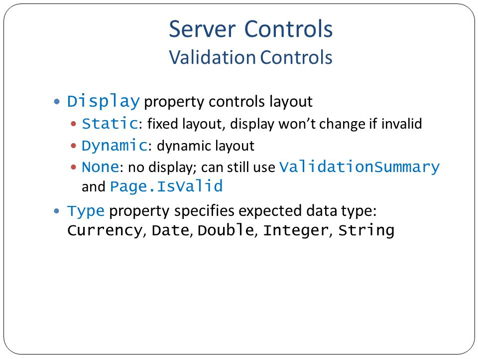Server Controls Validation Controls Can force down-level option Only server-side validation http://msdn.microsoft.com/en-us/magazine/bb986074.aspx <% @ Page Language= c# ClientTarget= DownLevel %>