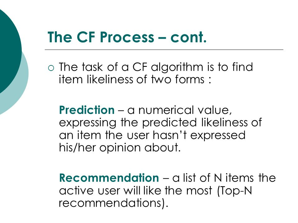 The CF Process – cont.  The task of a CF algorithm is to find item likeliness of two forms : Prediction – a numerical value, expressing the predicted