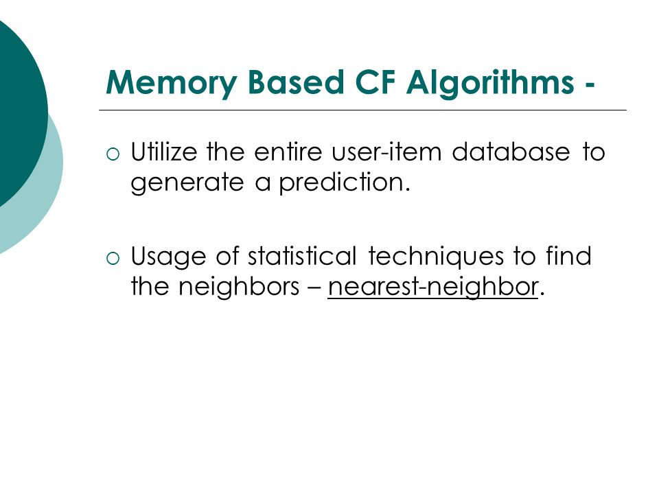 Memory Based CF Algorithms -  Utilize the entire user-item database to generate a prediction.