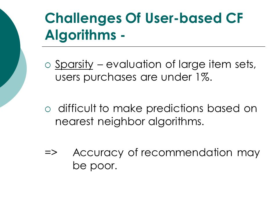 Challenges Of User-based CF Algorithms -  Sparsity – evaluation of large item sets, users purchases are under 1%.