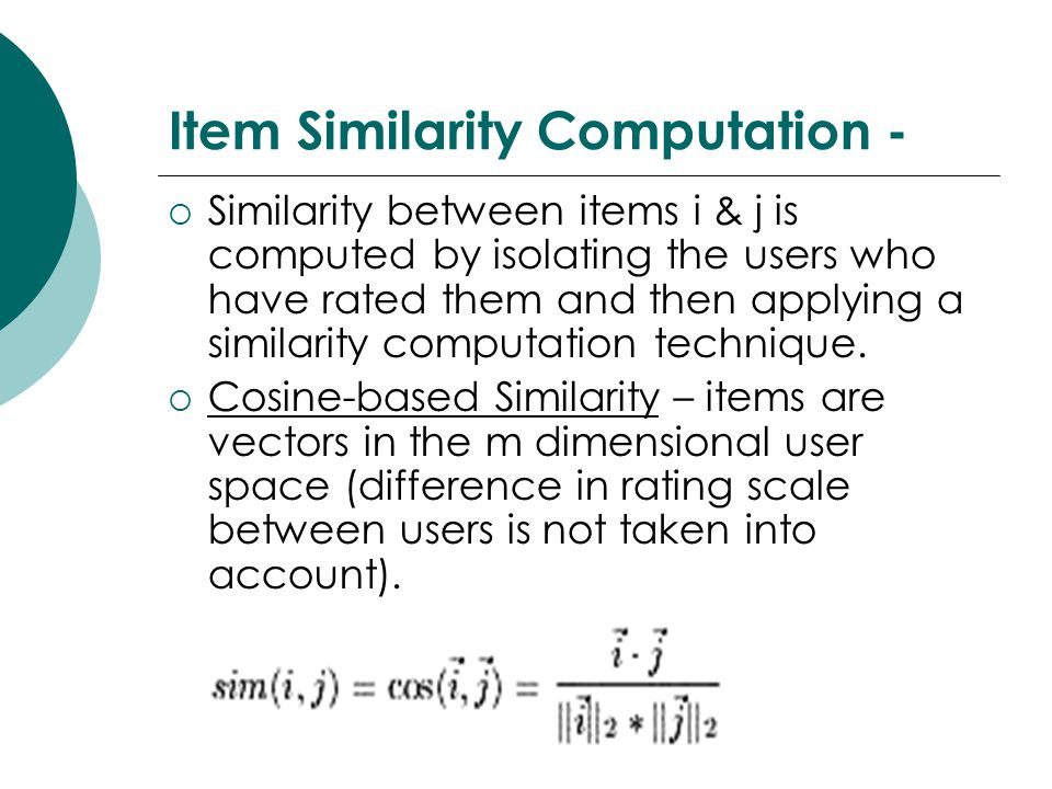 Item Similarity Computation -  Similarity between items i & j is computed by isolating the users who have rated them and then applying a similarity computation technique.
