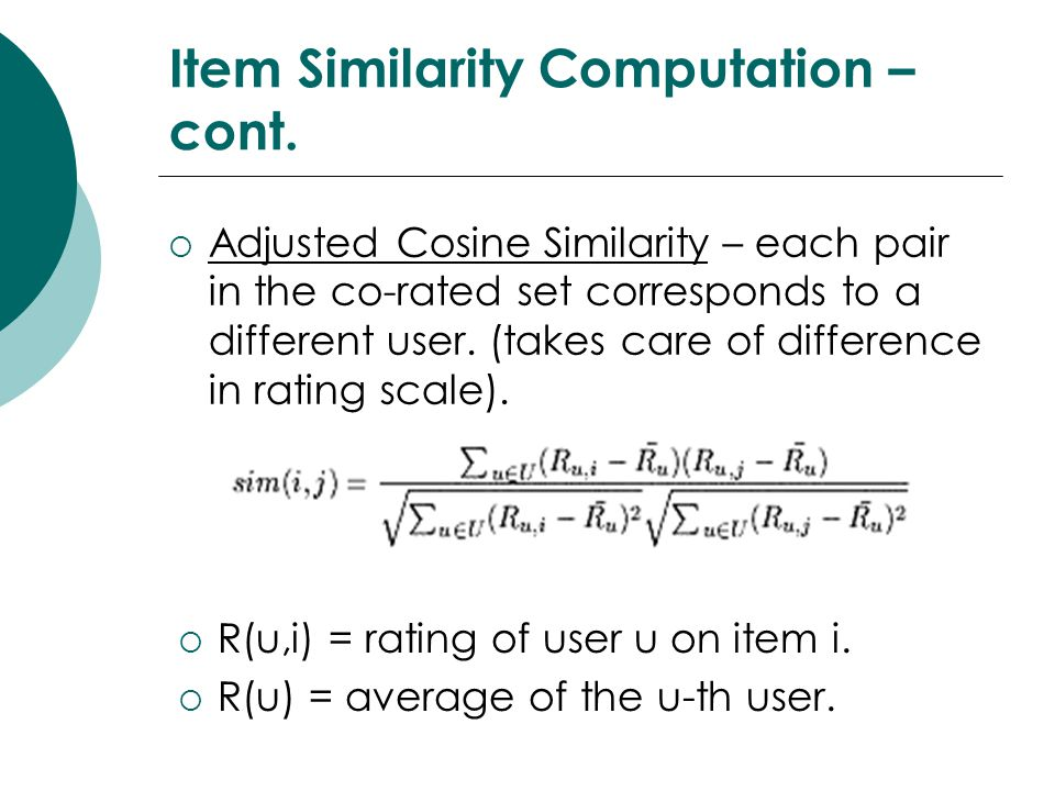 Item Similarity Computation – cont.  Adjusted Cosine Similarity – each pair in the co-rated set corresponds to a different user. (takes care of diffe