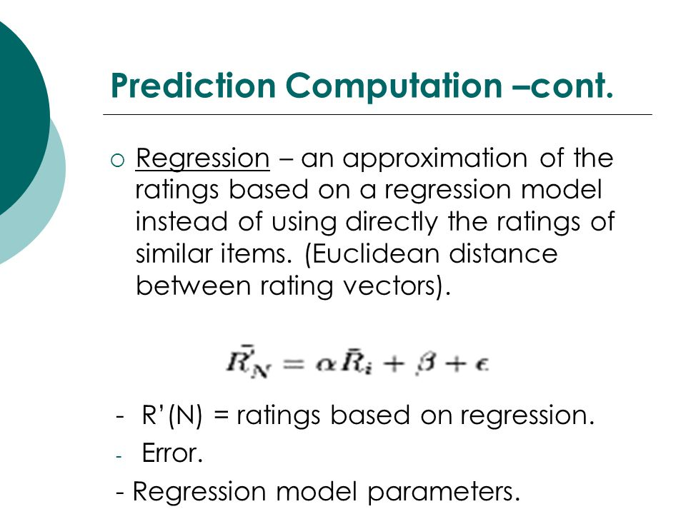 Prediction Computation –cont.  Regression – an approximation of the ratings based on a regression model instead of using directly the ratings of simi