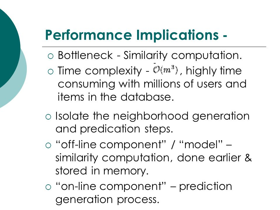Performance Implications -  Bottleneck - Similarity computation.  Time complexity -, highly time consuming with millions of users and items in the d