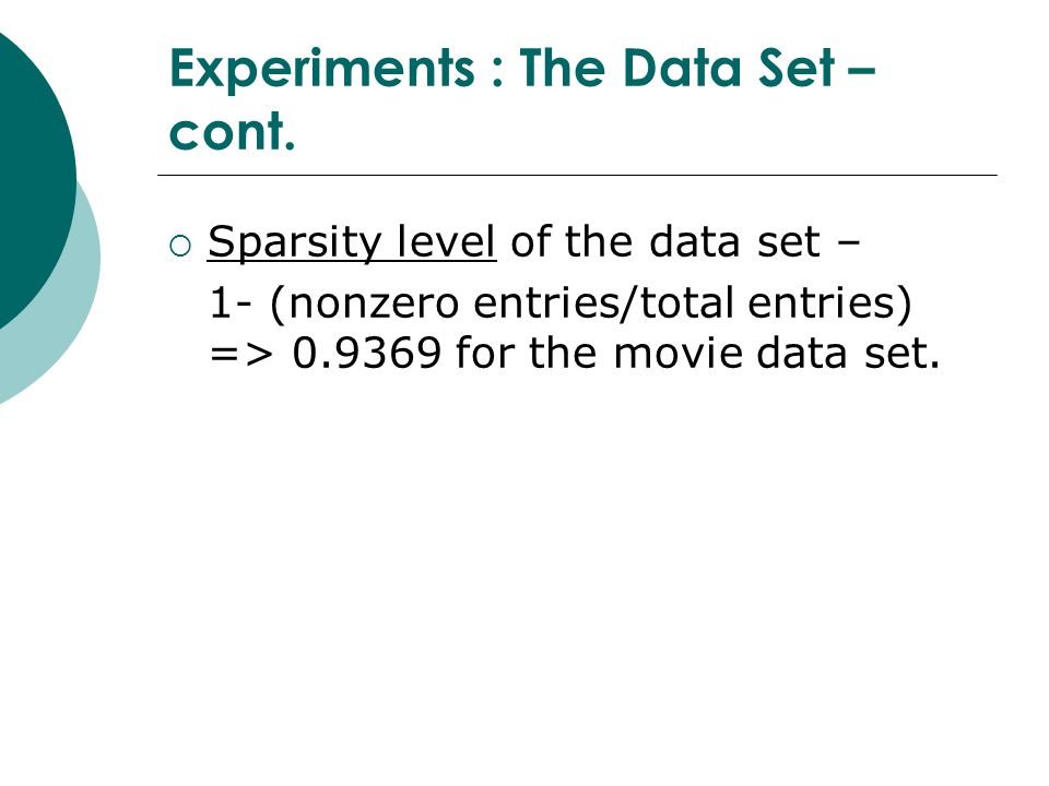Experiments : The Data Set – cont.  Sparsity level of the data set – 1- (nonzero entries/total entries) => 0.9369 for the movie data set.