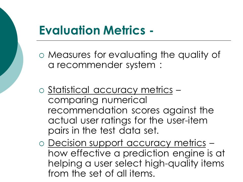 Evaluation Metrics -  Measures for evaluating the quality of a recommender system :  Statistical accuracy metrics – comparing numerical recommendation scores against the actual user ratings for the user-item pairs in the test data set.