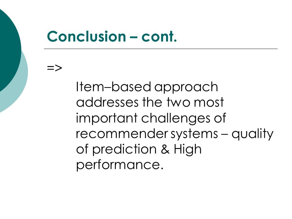 Conclusion – cont. => Item–based approach addresses the two most important challenges of recommender systems – quality of prediction & High performanc