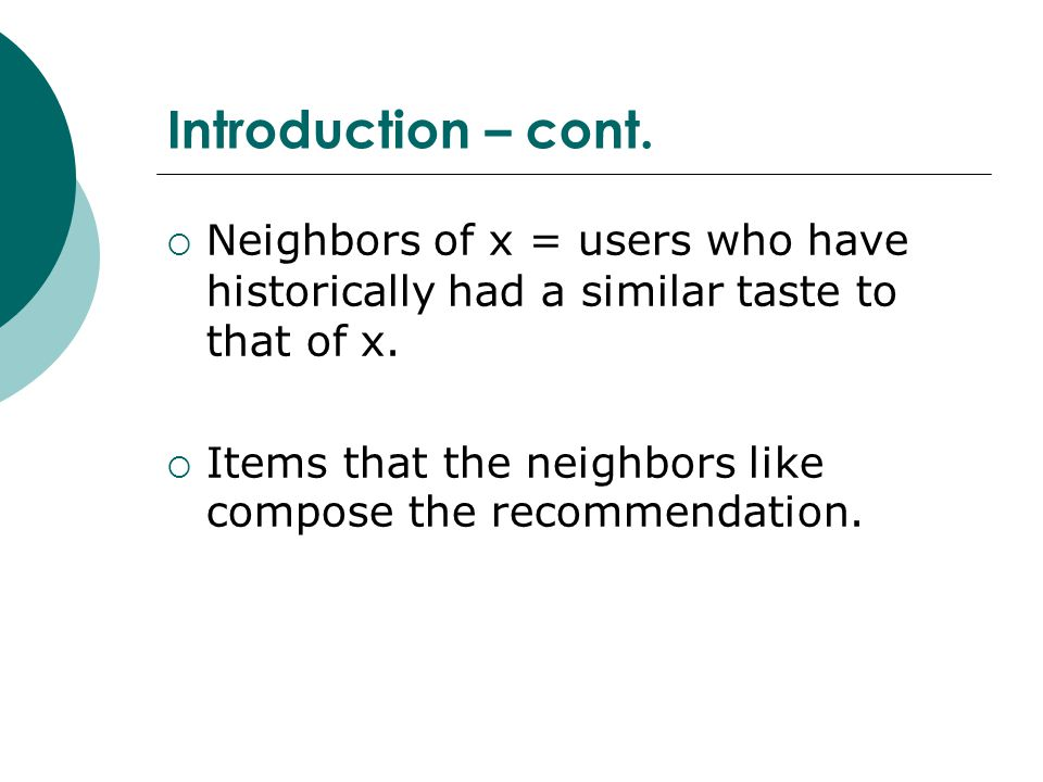 Introduction – cont.  Neighbors of x = users who have historically had a similar taste to that of x.  Items that the neighbors like compose the reco