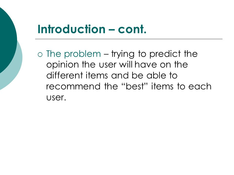 """Introduction – cont.  The problem – trying to predict the opinion the user will have on the different items and be able to recommend the """"best"""" items"""